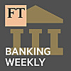 Financial Times » Banking Weekly Podcast